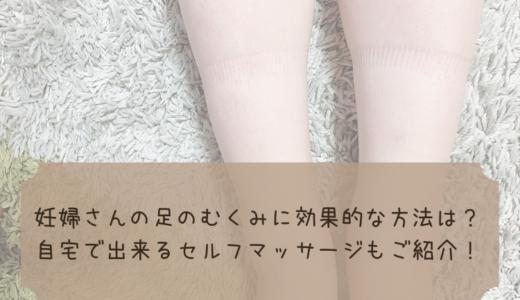 妊婦さんの足のむくみに効果的な方法は?簡単セルフマッサージをご紹介!
